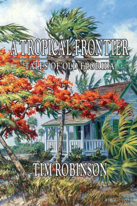 A Tropical Frontier Tales of Old Florida by Tim Robinson